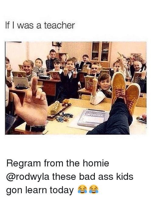 Teacher: If I was a teacher Regram from the homie @rodwyla these bad ass kids gon learn today 😂😂