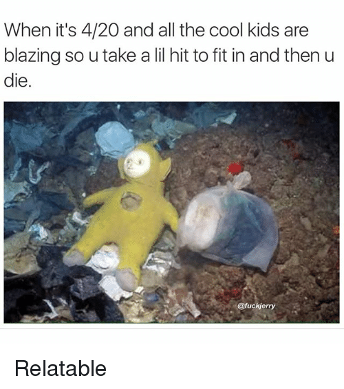 4:20: When it's 4/20 and all the cool kids are  blazing so u take a lil hit to fit in and then u  die  fuckjerry Relatable