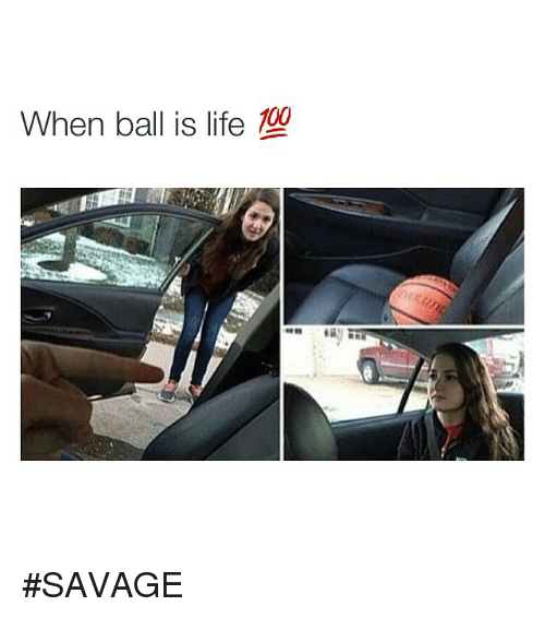 ball is life: When ball is life SAVAGE