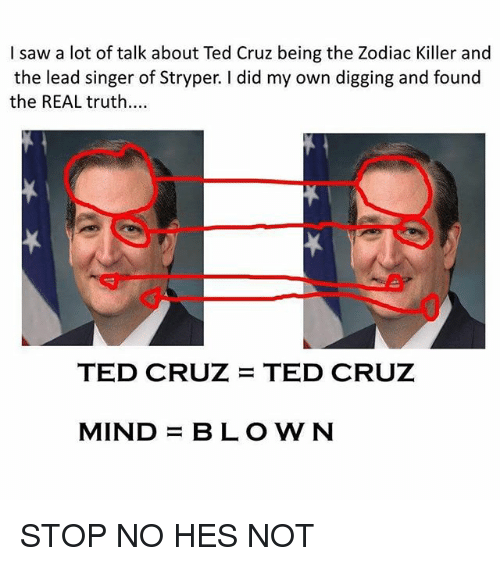 Funny, Saw, and Ted: I saw a lot of talk about Ted Cruz being the Zodiac Killer and  the lead singer of Stryper. I did my own digging and found  the REAL truth....  TED CRUZ TED CRUZ  MIND  BLOWN STOP NO HES NOT