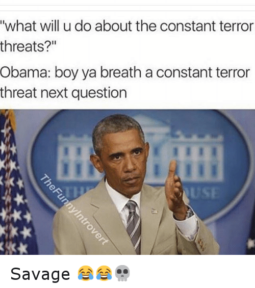 """Funny, Obama, and Savage: """"what will u do about the constant terror  threats?""""  Obama: boy ya breath a constant terror  threat next question Savage 😂😂💀"""