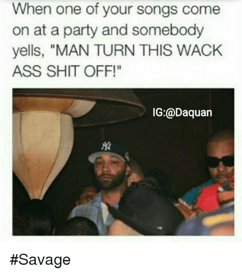 """Ass, Daquan, and Funny: When one of your songs come  on at a party and somebody  yells, """"MAN TURN THIS WACK  ASS SHIT OFF!""""  IG:@Daquan Savage"""