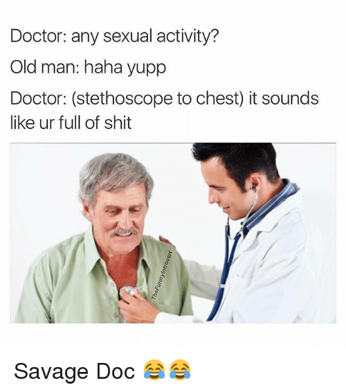 Doctor, Funny, and Old Man: Doctor: any sexual activity?  Old man: haha yupp  Doctor: (stethoscope to chest) it sounds  like ur full of shit Savage Doc 😂😂