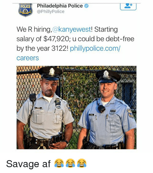 Af, Funny, and Meme: Philadelphia Police  POLICE  Philly Police  We R hiring,  a kanyewest  Starting  salary of $47,920; u could be debt-free  by the year 3122! phillypolice.com/  Careers Savage af 😂😂😂