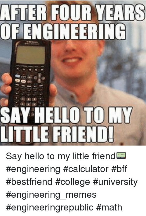 College, Friends, and Hello: AFTER FOUR YEARS  OF ENGINEERING  SAY HELLO TO MY  LITTLE FRIENDI Say hello to my little friend📟 engineering calculator bff bestfriend college university engineering_memes engineeringrepublic math