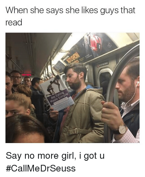 Funny, Girls, and Memes: When she says she likes guys that  read Say no more girl, i got u CallMeDrSeuss