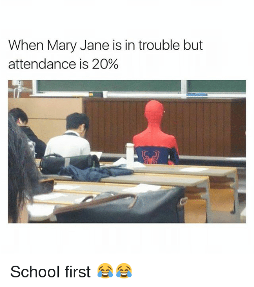 Mary Jane: When Mary Jane is in trouble but  attendance is 20% School first 😂😂