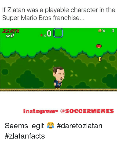 Soccer, Sports, and Super Mario: If Zlatan was a playable character in the  Super Mario Bros franchise.  COX 0  Mmstagram @SOCCERMEMES Seems legit 😂 daretozlatan zlatanfacts