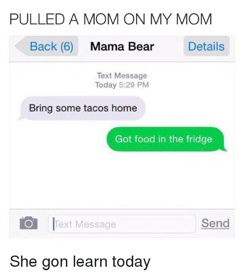 mama bear: PULLED A MOM ON MY MOM  Back (6)  Mama Bear  Details  Text Message  Today 5:29 PM  Bring some tacos home  Got food in the fridge  Send  O Text Message She gon learn today