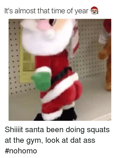 Shiiiit: It's almost that time of year Shiiiit santa been doing squats at the gym, look at dat ass nohomo