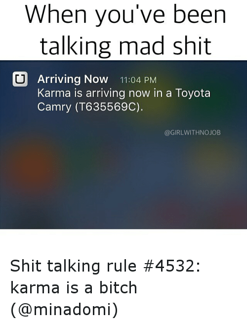 Funny, Toyota, and Karma: When you've been  talking mad shit  CU Arriving Now 11:04 PM  Karma is arriving now in a Toyota  Camry (T6 35569C).  @GIRLWITHNOJOB Shit talking rule 4532: karma is a bitch (@minadomi)