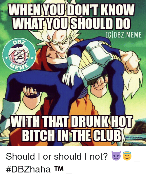 Club, Meme, and Memes: DONT KNOW  WHAT YOUSHOULD DO  IG DBZ. MEME  EM  WITH THAT DRUNKHOT  BITCHIN THE CLUB Should I or should I not? 😈😇-_-DBZhaha ™-_