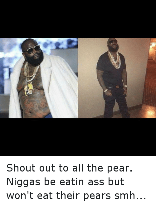 Ass, Funny, and NY Niggas: Shout out to all the pear.-Niggas be eatin ass but won't eat their pears smh...