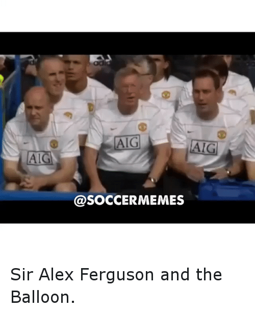 meme: AIGA  AIG  AIG  @SOCCER MEMES Sir Alex Ferguson and the Balloon.