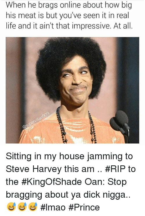 Dicks, Life, and Lmao: When he brags online about how big  his meat is but you've seen it in real  life and it ain't that impressive. At all Sitting in my house jamming to Steve Harvey this am .. RIP to the KingOfShade Oan: Stop bragging about ya dick nigga..😅😅😅 lmao Prince