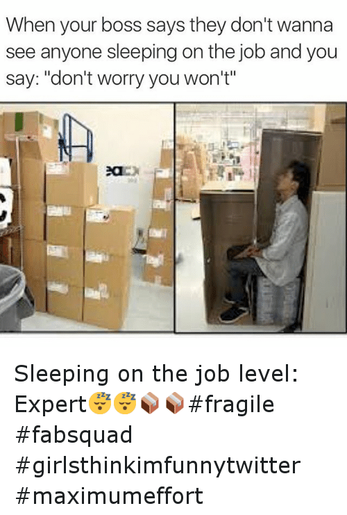 """Funny, Jobs, and Sleeping: When your boss says they don't wanna  see anyone sleeping on the job and you  say: don't worry you won't"""" Sleeping on the job level: Expert😴😴📦📦fragile -fabsquad girlsthinkimfunnytwitter maximumeffort"""