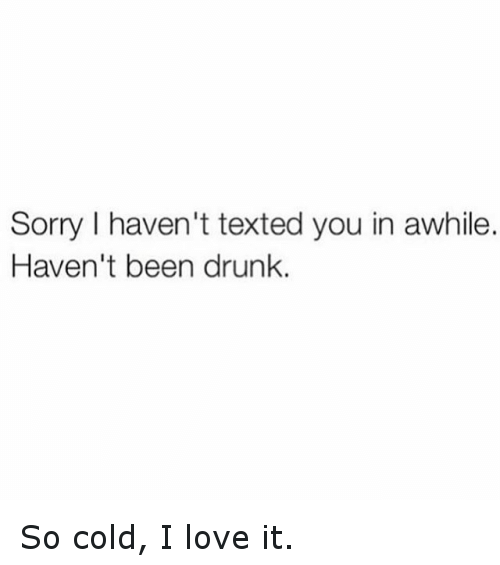 Texting: Sorry I haven't texted you in awhile.  Haven't been drunk. So cold, I love it.