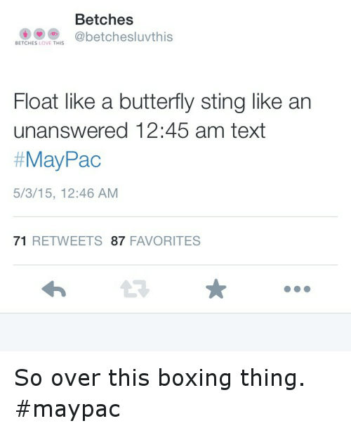 float like a butterfly: Betches  @betchesluvthis  BETCHES  LOVE  THIS  Float like a butterfly sting like an  unanswered 12:45 am text  May Pac  5/3/15, 12:46 AM  71  RETWEETS 87  FAVORITES So over this boxing thing. maypac