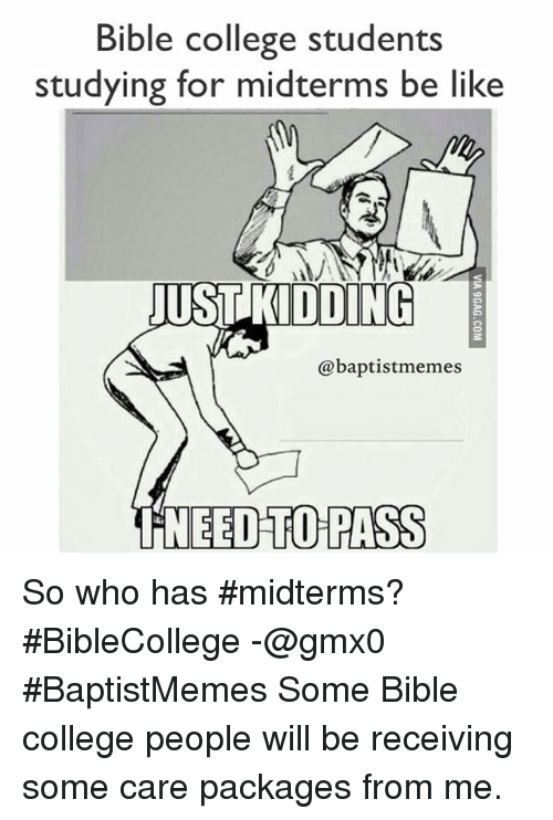 Be Like, College, and Meme: Bible college students  studying for midterms be like  JUST KIDDING  baptist memes  NEED TO PASS So who has midterms? BibleCollege-@gmx0-BaptistMemes-Some Bible college people will be receiving some care packages from me.