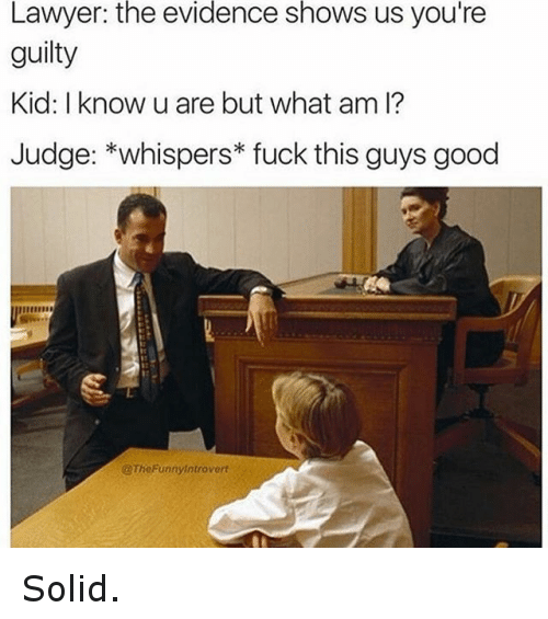 Fuck This Guy: Lawyer: the evidence shows us you're  guilty  Kid: I know u are but what am l?  Judge: *whispers fuck this guys good  @TheFunny introvert Solid.