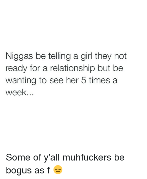Funny, Girls, and Memes: Niggas be telling a girl they not  ready for a relationship but be  wanting to see her 5 times a  week. Some of y'all muhfuckers be bogus as f 😑