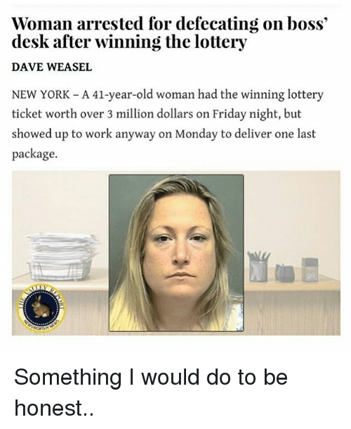 Friday, Funny, and Lottery: Woman arrested for defecating on boss  desk after winning the lottery  DAVE WEASEL  NEW YORK A 41-year-old woman had the winning lottery  ticket worth over 3 million dollars on Friday night, but  showed up to work anyway on Monday to deliver one last  package. Something I would do to be honest..