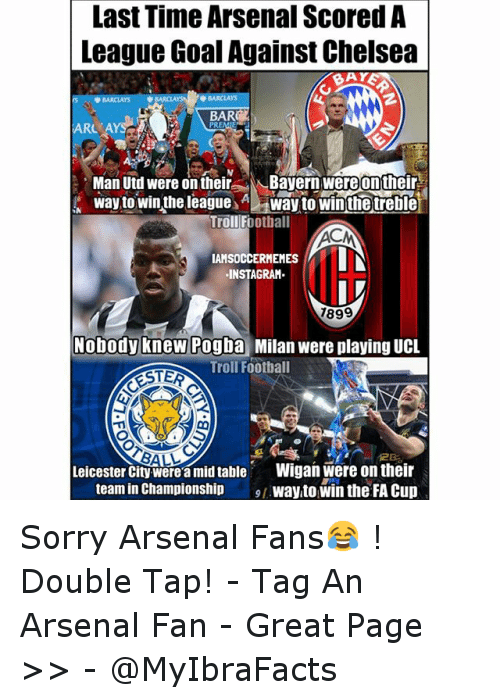 Arsenal, Chelsea, and Instagram: Last Time Arsenal Scored A  League GoalAgainst Chelsea  BAY  Man Utd were on their  Bayern were on their  way to win the league  way to win the treble  Troll Football  ACM  IN  IAMSOCCERMEMES  INSTAGRAM  7899  Nobody knew Pogba  Milan were playing UCL  Troll Football  RSTER  BALL  Leicester City Werea mid table  Wigan Were on their  team in Championship  way to win the FA Cup Sorry Arsenal Fans😂 !  Double Tap! --Tag An Arsenal Fan - -Great Page >> -  @MyIbraFacts