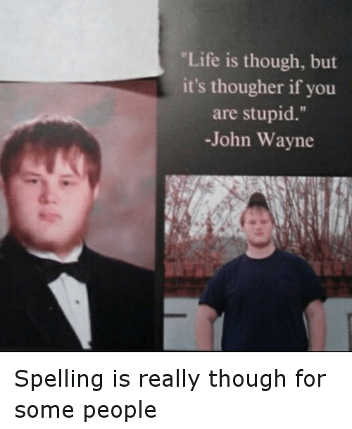 """Dumb, Ignorant, and Life: """"Life is though, but it's thougher if you are stupid."""" -John Wayne Spelling is really though for some people"""