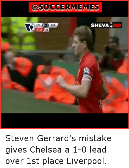 Chelsea, Meme, and Memes: SOCCER  MEMES  CHE  SHEVA  D  47:30  3 Steven Gerrard's mistake gives Chelsea a 1-0 lead over 1st place Liverpool.