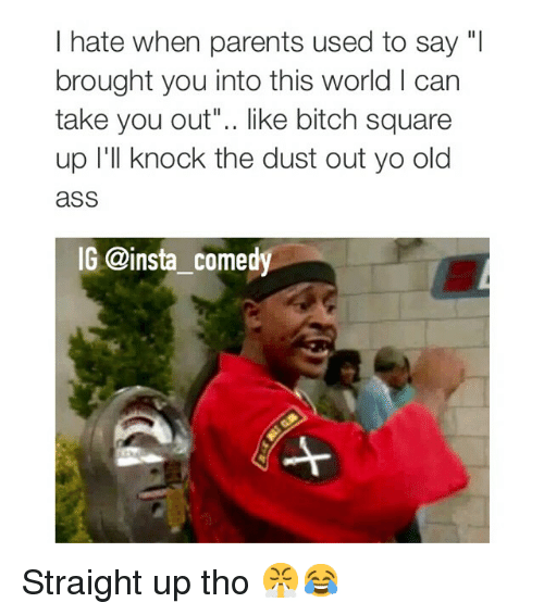 "Funny: I hate when parents used to say ""I  brought you into this world l can  take you out"".. like bitch square  up I'll knock the dust out yo old  aSS  IG @insta comedy Straight up tho 😤😂"