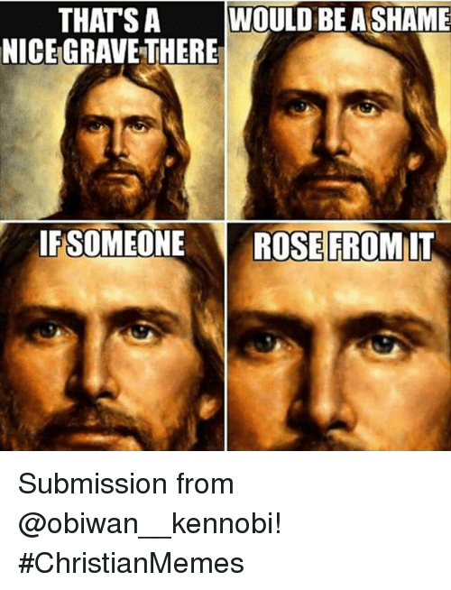 Rose, Christian Memes, and Submissive: THATS A  WOULD BEA SHAME  NICEGRAVETHERE  IF SOMEONE  ROSE FROM IT Submission from @obiwan__kennobi!-ChristianMemes