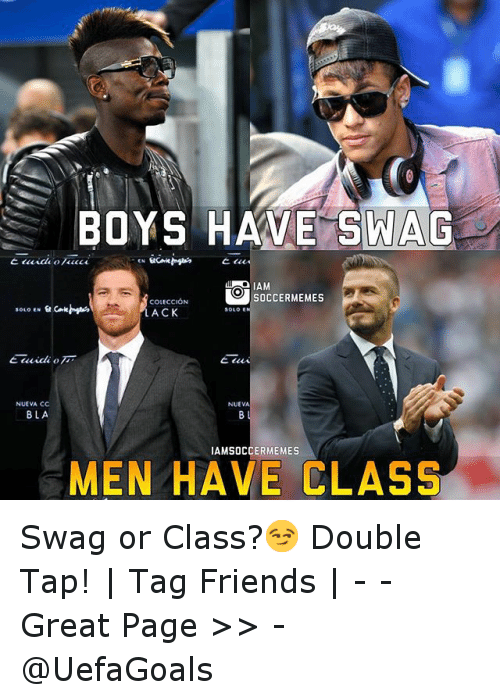 Friends, Meme, and Memes: NUEVA CC  BLA  BOYS HAVE SWAG  O SOCCER MEMES  COLECCION  SOLO  LACK  NUEVA  MEN HAVE CLASS Swag or Class?😏-Double Tap! | Tag Friends | - - -Great Page >> -  @UefaGoals