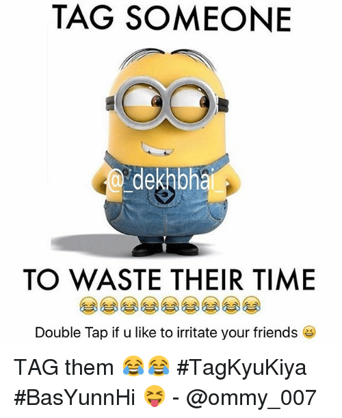 Friends, Tagged, and Time: TAG SOMEONE  dekh bhai  TO WASTE THEIR TIME  Double Tap if u like to irritate your friends TAG them 😂😂-TagKyuKiya-BasYunnHi 😝- @ommy_007
