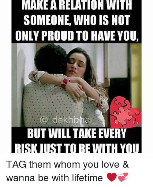 Love, Lifetime, and Tagged: MAKE A RELATION WITH  SOMEONE, WHO IS NOT  ONLY PROUD TO HAVE YOU,  BUT WILL TAKE EVERY  RISK JUST TO BE WITH YOU TAG them whom you love & wanna be with lifetime ❤️💞