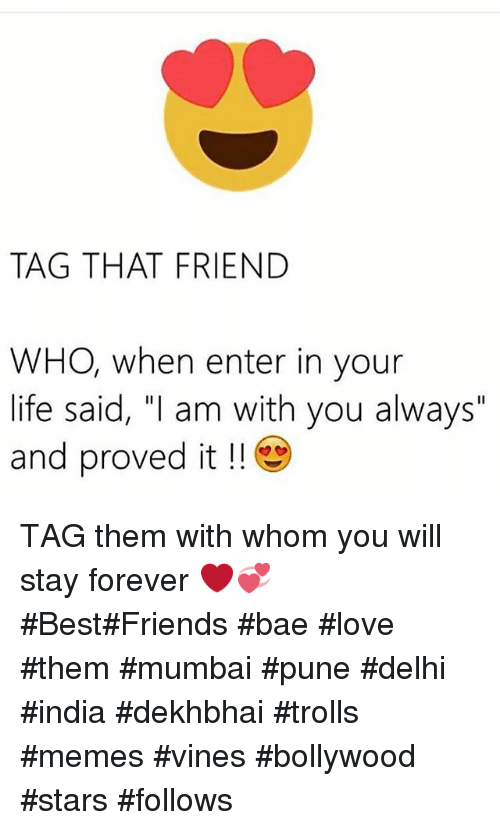 "Bae, Best Friend, and Friends: TAG THAT FRIEND  WHO, when enter in your  life said, ""I am with you always""  and proved it TAG them with whom you will stay forever ❤️💞-BestFriends bae-love them-mumbai pune delhi india-dekhbhai trolls memes vines-bollywood stars follows"