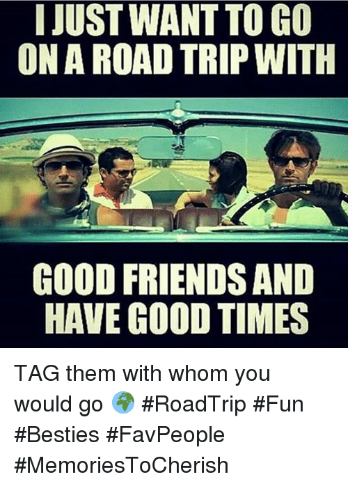 I JUST WANTTOGO ONA ROAD TRIP WITH GOOD FRIENDS AND HAVE ...
