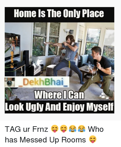 Home Is The Only Place Dekh Bhai Where I Can 4 Look Ugly