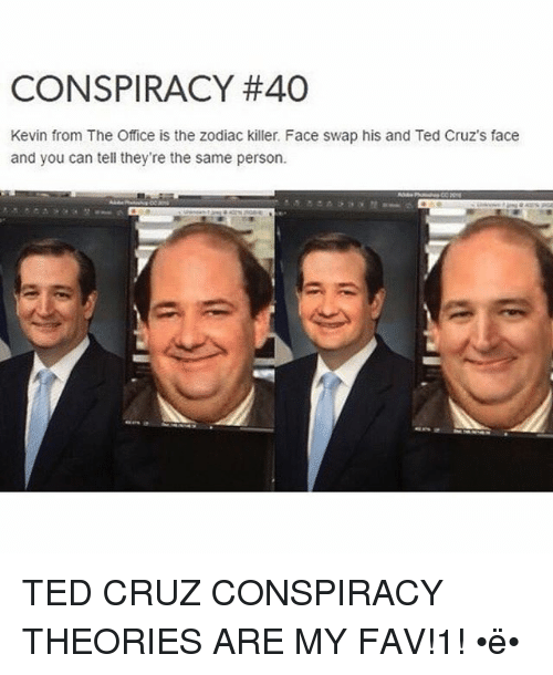 Funny, Ted, and Ted Cruz: CONSPIRACY #40  Kevin from The Office is the zodiac killer. Face swap his and Ted Cruz's face  and you can tell they're the same person. TED CRUZ CONSPIRACY THEORIES ARE MY FAV!1! •ë•