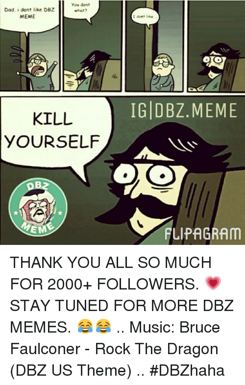Dad, Meme, and Memes: you dont  Dad. dont like DBZ  what?  MEME  KILL  YOURSELF  EM  dont leke  OO  IG DBZ MEME THANK YOU ALL SO MUCH FOR 2000+ FOLLOWERS. 💗-STAY TUNED FOR MORE DBZ MEMES. 😂😂-.. Music: Bruce Faulconer - Rock The Dragon (DBZ US Theme)-..-DBZhaha