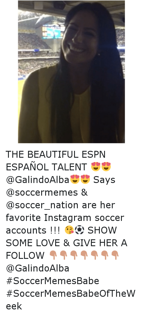 Beautiful, Espn, and Instagram: THE BEAUTIFUL ESPN ESPAÑOL TALENT 😍😍@GalindoAlba😍😍 Says @soccermemes & @soccer_nation are her favorite Instagram soccer accounts !!! 😘⚽️ SHOW SOME LOVE & GIVE HER A FOLLOW 👇👇👇👇👇👇👇-@GalindoAlba-SoccerMemesBabe SoccerMemesBabeOfTheWeek