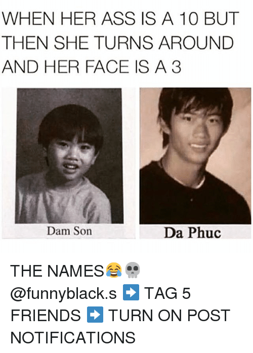 dam son: WHEN HER ASS IS A 10 BUT  THEN SHE TURNS AROUND  AND HER FACE IS A 3  Dam Son  Da Phuc THE NAMES😂💀 @funnyblack.s-➡️ TAG 5 FRIENDS-➡️ TURN ON POST NOTIFICATIONS