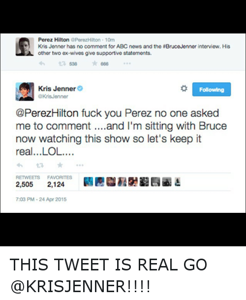 perez hilton: Perez Hilton  OPerezHilton 10m  Kris Jenner has no comment for ABC news and the #BruceJenner interview. His  other two ex-wives give supportive statements.  538  666  Kris Jenner  R Following  @Kris Jenner  @PerezHilton fuck you Perez no one asked  me to comment and I'm sitting with Bruce  now watching this show so let's keep it  real...LOL.  RETWEETS FAVORITES  2,505  2,124  7:03 PM-24 Apr 2015 THIS TWEET IS REAL GO @KRISJENNER!!!!