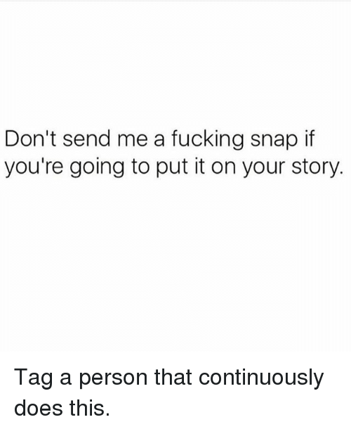 Doe, Fucking, and Fuck: Don't send me a fucking snap if  you're going to put it on your story Tag a person that continuously does this.
