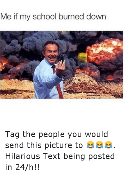 Text: Me it my school burned down Tag the people you would send this picture to 😂😂😂. Hilarious Text being posted in 24-h!!