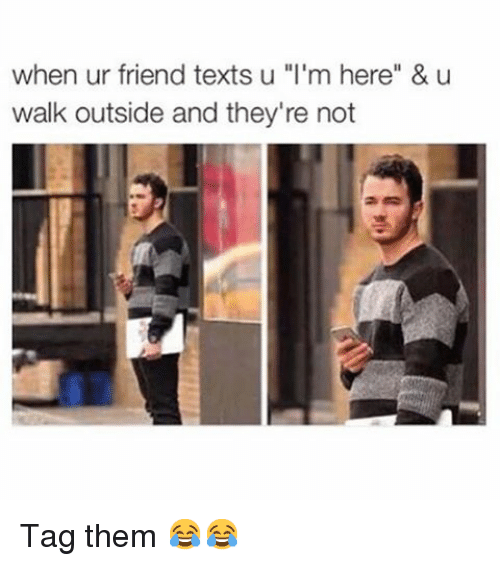 "Text: when ur friend texts u ""I'm here"" & u  walk outside and they're not Tag them 😂😂"