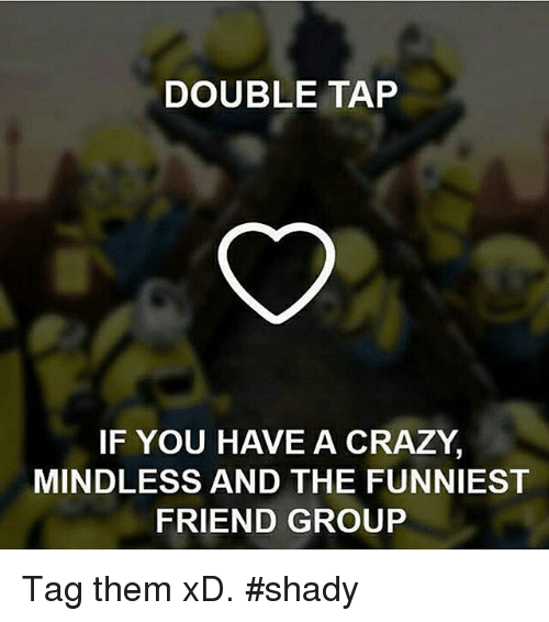 Funny Meme For Crazy Friend : Double tap if you h ve a crazy mindless and the funniest
