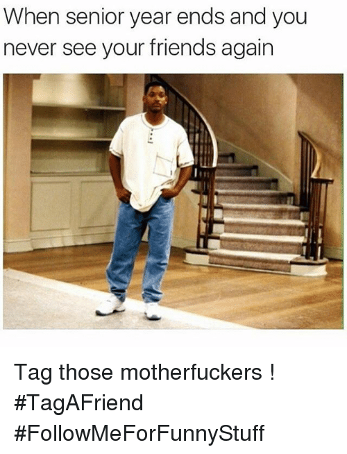 Motherfuck: When senior year ends and you  never see your friends again Tag those motherfuckers ! -TagAFriend-FollowMeForFunnyStuff
