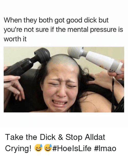 Crying, Dicks, and Lmao: When they both got good dick but  you're not sure if the mental pressure is  worth it Take the Dick & Stop Alldat Crying! 😅😅HoeIsLife lmao