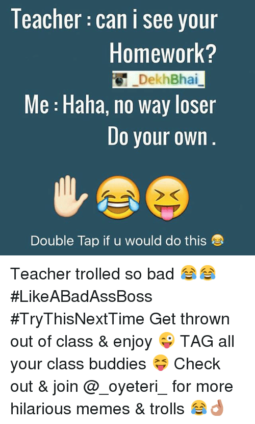 Bad, Meme, and Memes: Teacher Can i see your  Homework?  Dekh Bhai  Me Haha, no way loser  Do your own  Double Tap if u would do this Teacher trolled so bad 😂😂-LikeABadAssBoss-TryThisNextTime-Get thrown out of class & enjoy 😜-TAG all your class buddies 😝-Check out & join @_oyeteri_ for more hilarious memes & trolls 😂👌🏻