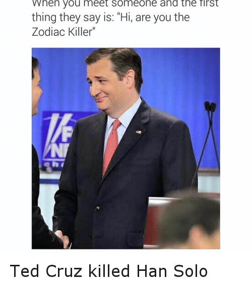 "Funny, Han Solo, and Ted: When you meet someone and the first  thing they say is: ""Hi, are you the  Zodiac Killer"" Ted Cruz killed Han Solo"